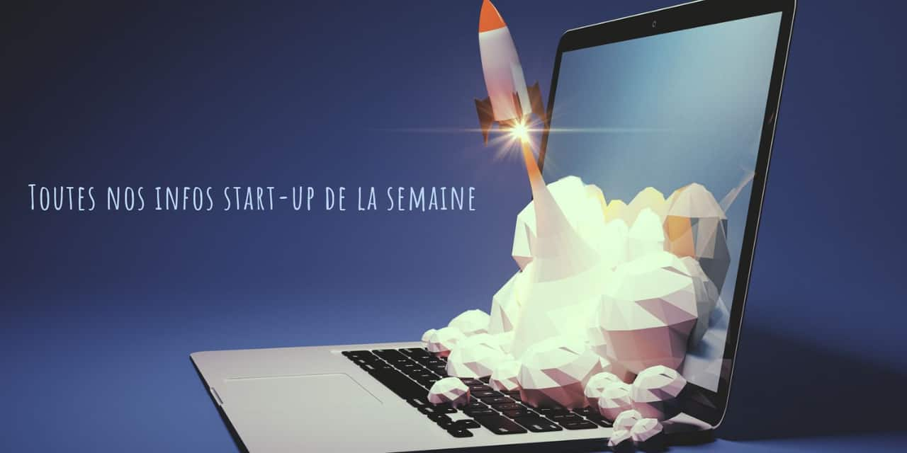 Découvrez toutes les infos start-up de la semaine
